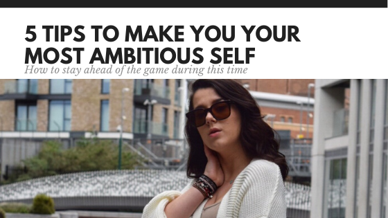 5 tips to make you your most AMBITIOUS self
